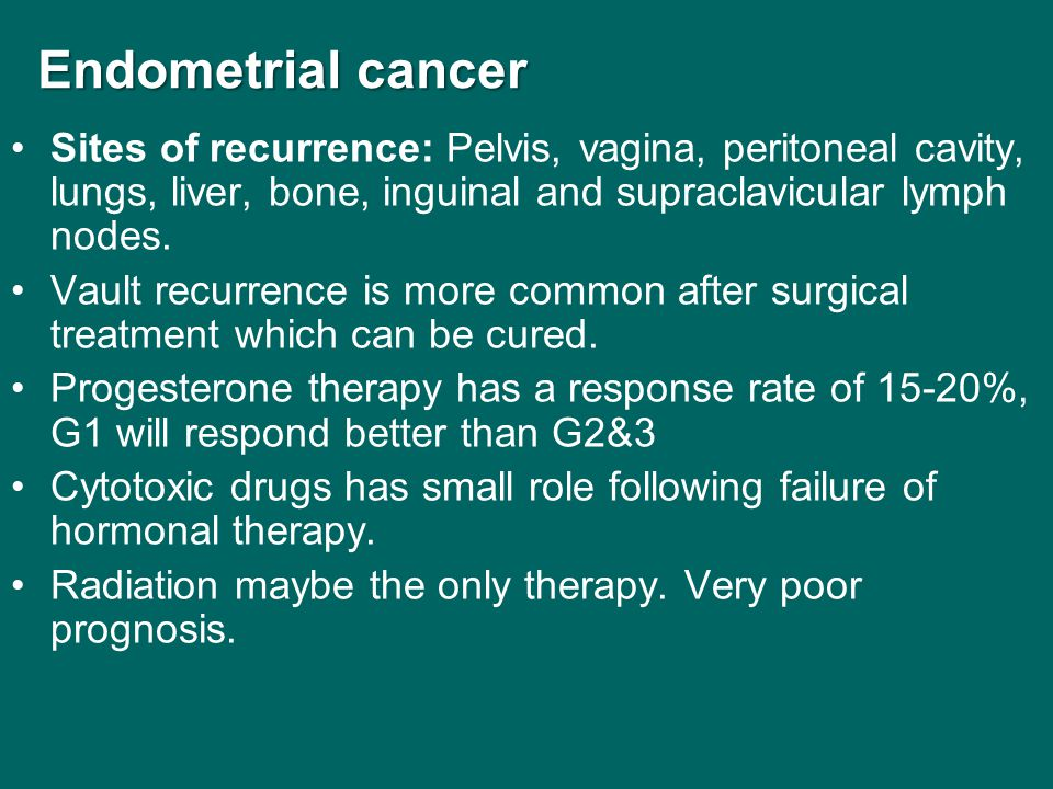 Endometrial cancer Endometrial cancer Sites of recurrence: Pelvis, vagina, peritoneal cavity, lungs, liver, bone, inguinal and supraclavicular lymph n
