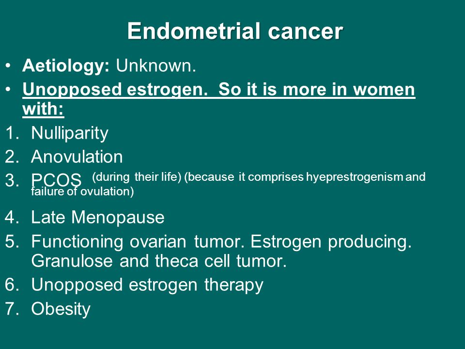 Endometrial cancer Endometrial cancer Aetiology: Unknown. Unopposed estrogen. So it is more in women with: 1.Nulliparity 2.Anovulation 3.PCOS (during