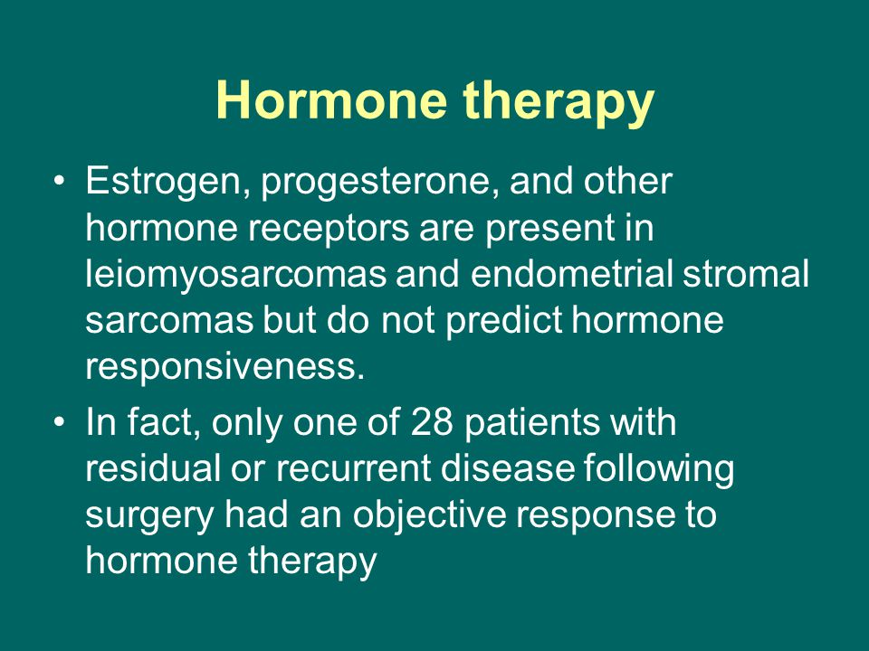 Hormone therapy Estrogen, progesterone, and other hormone receptors are present in leiomyosarcomas and endometrial stromal sarcomas but do not predict
