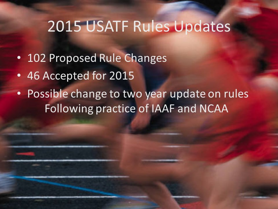 2015 USATF Rules Updates 102 Proposed Rule Changes 46 Accepted for 2015 Possible change to two year update on rules Following practice of IAAF and NCAA