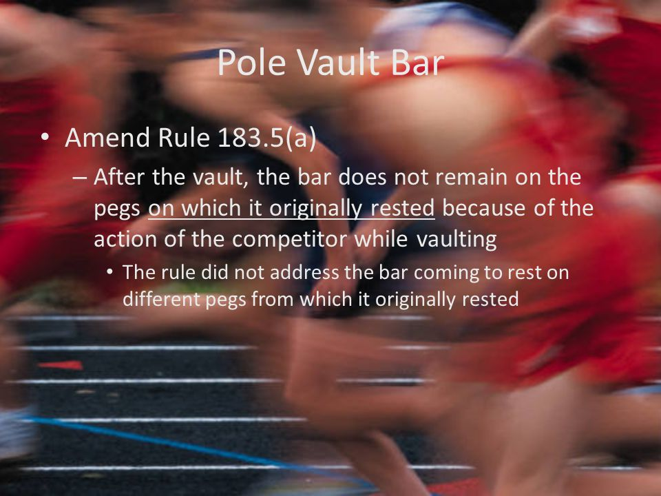 Pole Vault Bar Amend Rule 183.5(a) – After the vault, the bar does not remain on the pegs on which it originally rested because of the action of the competitor while vaulting The rule did not address the bar coming to rest on different pegs from which it originally rested