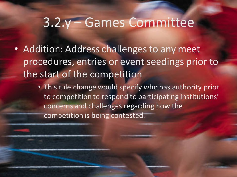 3.2.y – Games Committee Addition: Address challenges to any meet procedures, entries or event seedings prior to the start of the competition This rule change would specify who has authority prior to competition to respond to participating institutions' concerns and challenges regarding how the competition is being contested.