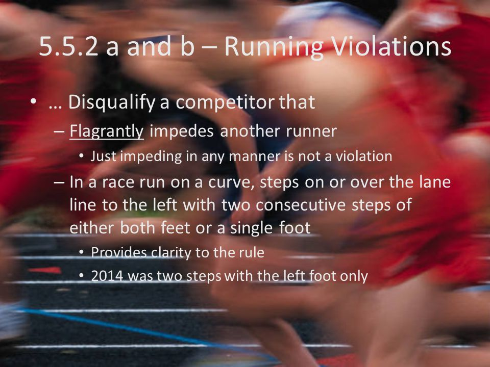 5.5.2 a and b – Running Violations … Disqualify a competitor that – Flagrantly impedes another runner Just impeding in any manner is not a violation – In a race run on a curve, steps on or over the lane line to the left with two consecutive steps of either both feet or a single foot Provides clarity to the rule 2014 was two steps with the left foot only