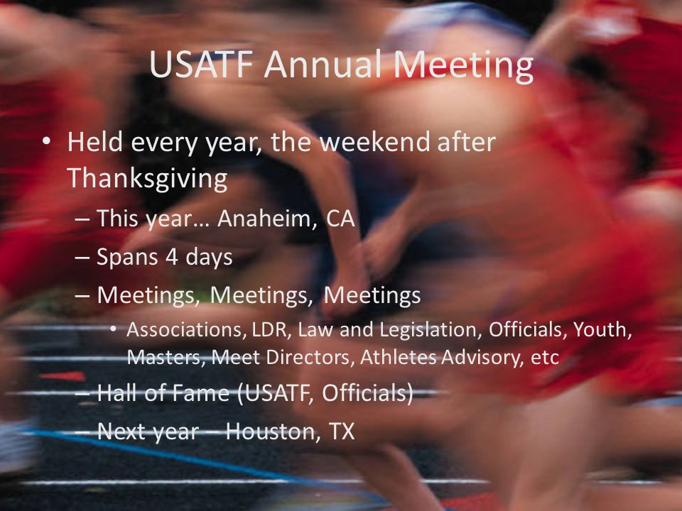 USATF Annual Meeting Held every year, the weekend after Thanksgiving – This year… Anaheim, CA – Spans 4 days – Meetings, Meetings, Meetings Associations, LDR, Law and Legislation, Officials, Youth, Masters, Meet Directors, Athletes Advisory, etc – Hall of Fame (USATF, Officials) – Next year – Houston, TX