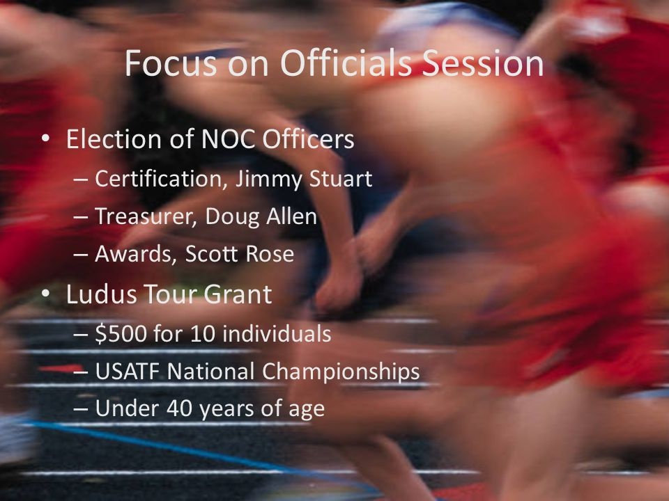 Focus on Officials Session Election of NOC Officers – Certification, Jimmy Stuart – Treasurer, Doug Allen – Awards, Scott Rose Ludus Tour Grant – $500 for 10 individuals – USATF National Championships – Under 40 years of age