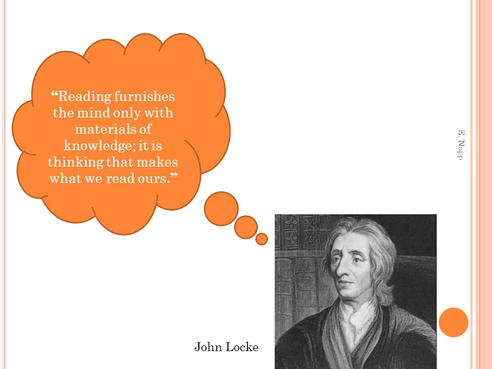 John Locke Reading furnishes the mind only with materials of knowledge; it is thinking that makes what we read ours. E.