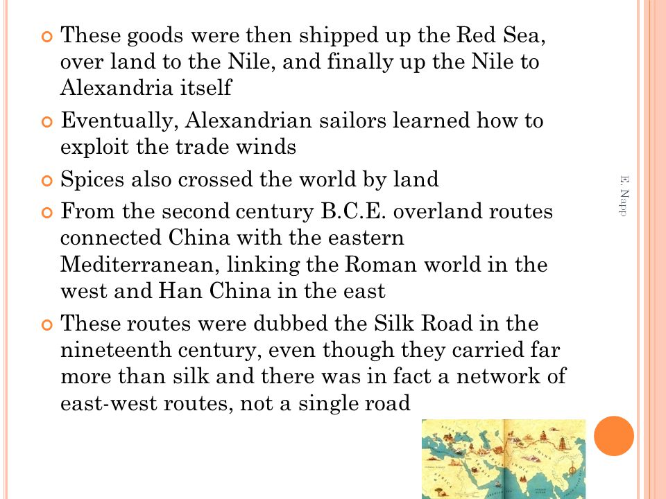 These goods were then shipped up the Red Sea, over land to the Nile, and finally up the Nile to Alexandria itself Eventually, Alexandrian sailors learned how to exploit the trade winds Spices also crossed the world by land From the second century B.C.E.