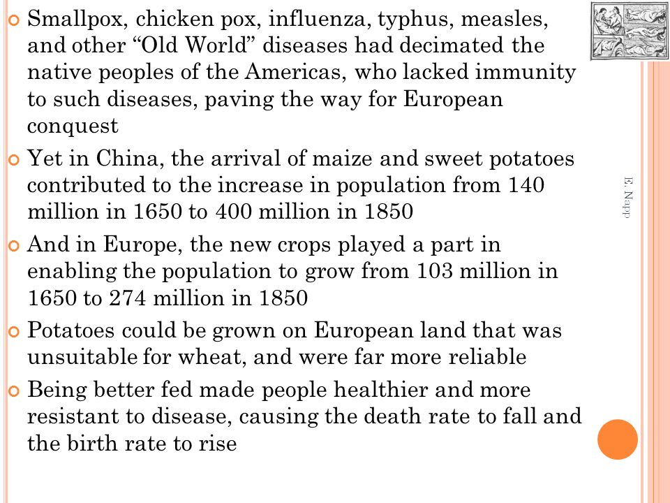 Smallpox, chicken pox, influenza, typhus, measles, and other Old World diseases had decimated the native peoples of the Americas, who lacked immunity to such diseases, paving the way for European conquest Yet in China, the arrival of maize and sweet potatoes contributed to the increase in population from 140 million in 1650 to 400 million in 1850 And in Europe, the new crops played a part in enabling the population to grow from 103 million in 1650 to 274 million in 1850 Potatoes could be grown on European land that was unsuitable for wheat, and were far more reliable Being better fed made people healthier and more resistant to disease, causing the death rate to fall and the birth rate to rise E.