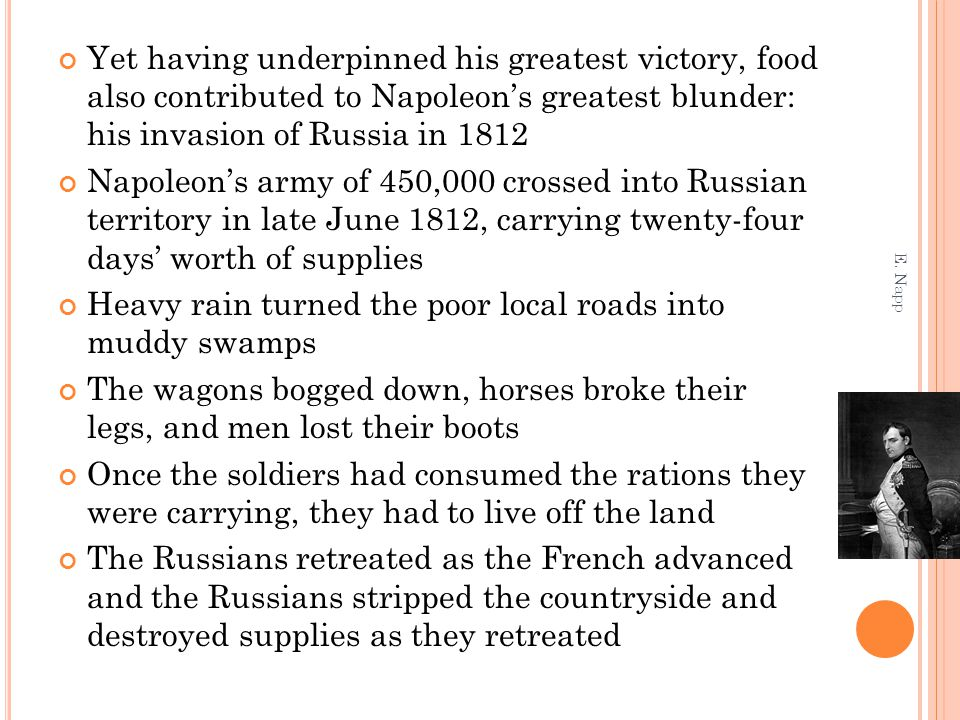 Yet having underpinned his greatest victory, food also contributed to Napoleon's greatest blunder: his invasion of Russia in 1812 Napoleon's army of 450,000 crossed into Russian territory in late June 1812, carrying twenty-four days' worth of supplies Heavy rain turned the poor local roads into muddy swamps The wagons bogged down, horses broke their legs, and men lost their boots Once the soldiers had consumed the rations they were carrying, they had to live off the land The Russians retreated as the French advanced and the Russians stripped the countryside and destroyed supplies as they retreated E.