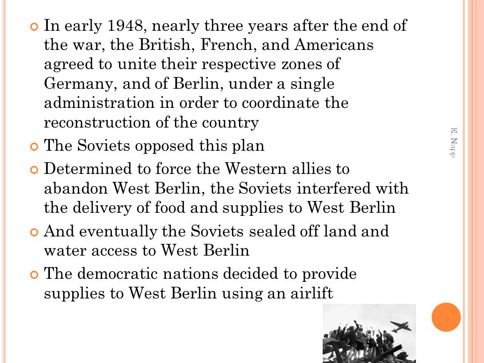 In early 1948, nearly three years after the end of the war, the British, French, and Americans agreed to unite their respective zones of Germany, and of Berlin, under a single administration in order to coordinate the reconstruction of the country The Soviets opposed this plan Determined to force the Western allies to abandon West Berlin, the Soviets interfered with the delivery of food and supplies to West Berlin And eventually the Soviets sealed off land and water access to West Berlin The democratic nations decided to provide supplies to West Berlin using an airlift E.