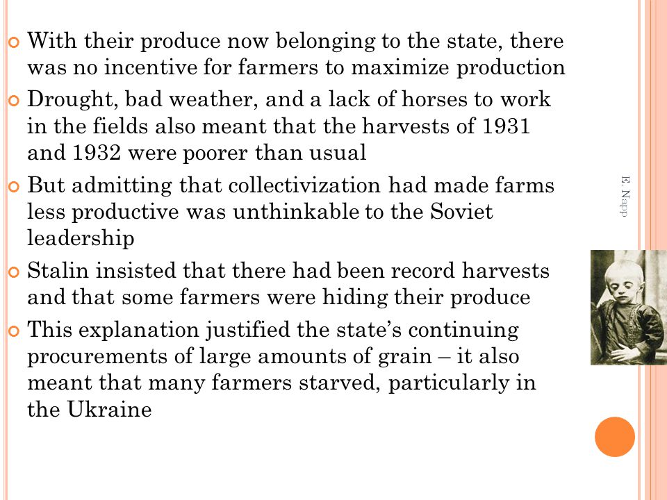 With their produce now belonging to the state, there was no incentive for farmers to maximize production Drought, bad weather, and a lack of horses to work in the fields also meant that the harvests of 1931 and 1932 were poorer than usual But admitting that collectivization had made farms less productive was unthinkable to the Soviet leadership Stalin insisted that there had been record harvests and that some farmers were hiding their produce This explanation justified the state's continuing procurements of large amounts of grain – it also meant that many farmers starved, particularly in the Ukraine E.