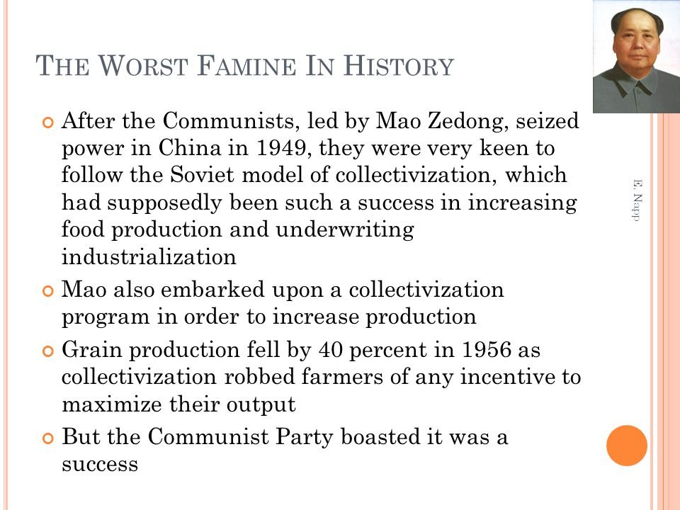 T HE W ORST F AMINE I N H ISTORY After the Communists, led by Mao Zedong, seized power in China in 1949, they were very keen to follow the Soviet model of collectivization, which had supposedly been such a success in increasing food production and underwriting industrialization Mao also embarked upon a collectivization program in order to increase production Grain production fell by 40 percent in 1956 as collectivization robbed farmers of any incentive to maximize their output But the Communist Party boasted it was a success E.