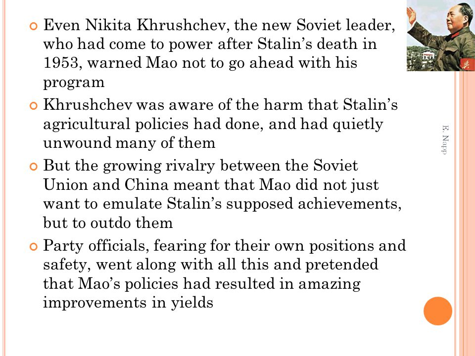 Even Nikita Khrushchev, the new Soviet leader, who had come to power after Stalin's death in 1953, warned Mao not to go ahead with his program Khrushchev was aware of the harm that Stalin's agricultural policies had done, and had quietly unwound many of them But the growing rivalry between the Soviet Union and China meant that Mao did not just want to emulate Stalin's supposed achievements, but to outdo them Party officials, fearing for their own positions and safety, went along with all this and pretended that Mao's policies had resulted in amazing improvements in yields E.