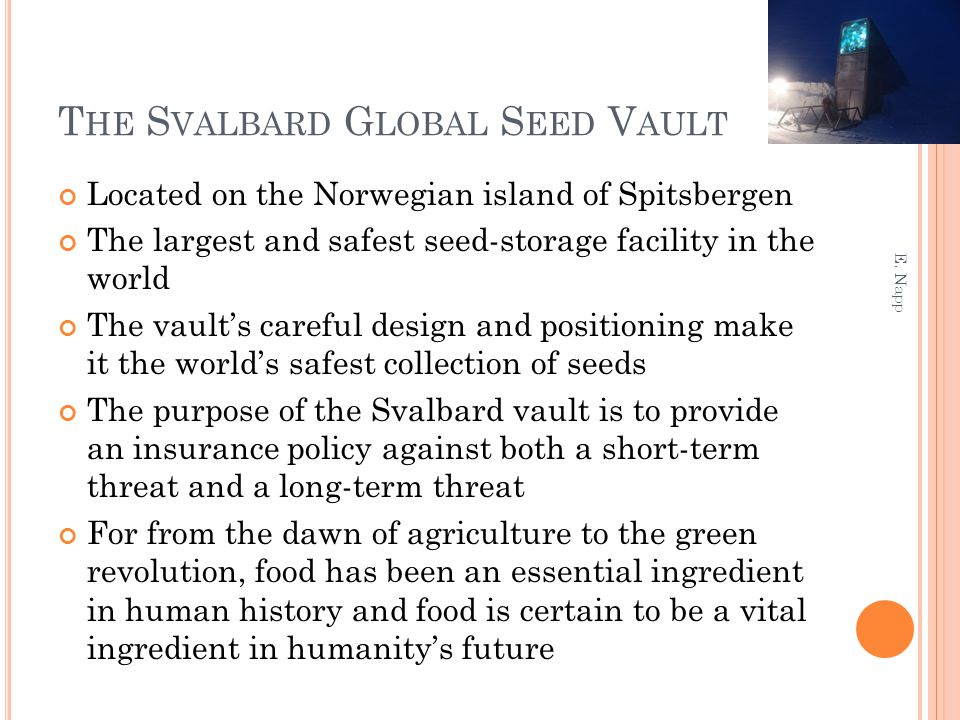 T HE S VALBARD G LOBAL S EED V AULT Located on the Norwegian island of Spitsbergen The largest and safest seed-storage facility in the world The vault's careful design and positioning make it the world's safest collection of seeds The purpose of the Svalbard vault is to provide an insurance policy against both a short-term threat and a long-term threat For from the dawn of agriculture to the green revolution, food has been an essential ingredient in human history and food is certain to be a vital ingredient in humanity's future E.