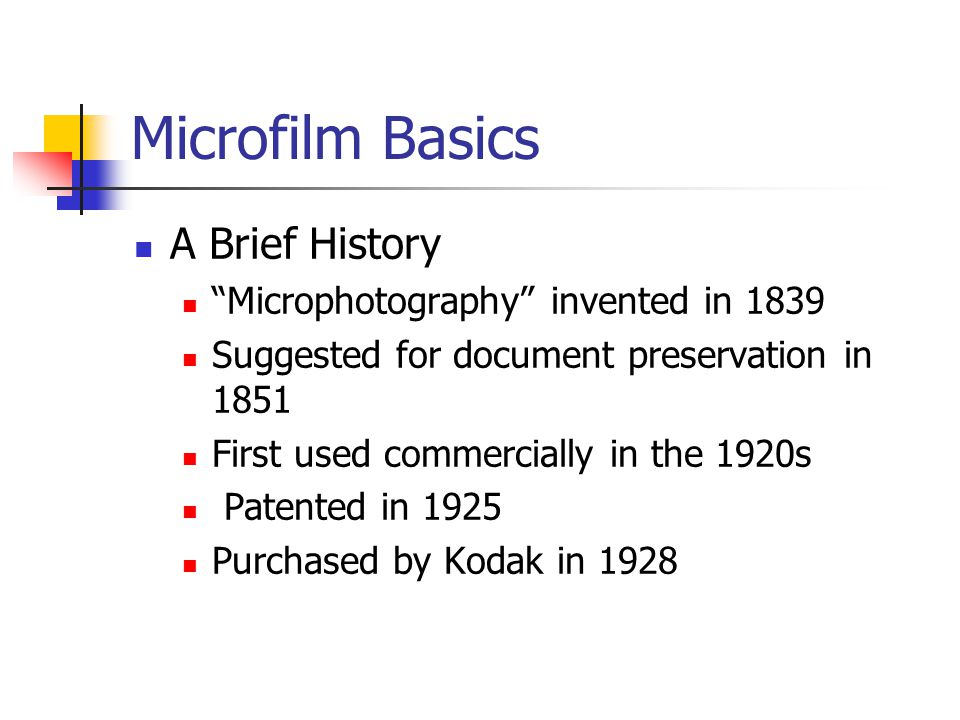 "Microfilm Basics A Brief History ""Microphotography"" invented in 1839 Suggested for document preservation in 1851 First used commercially in the 1920s"