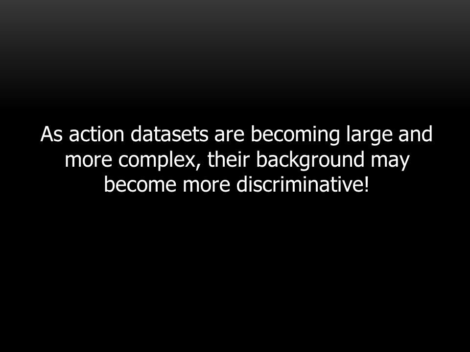 As action datasets are becoming large and more complex, their background may become more discriminative!
