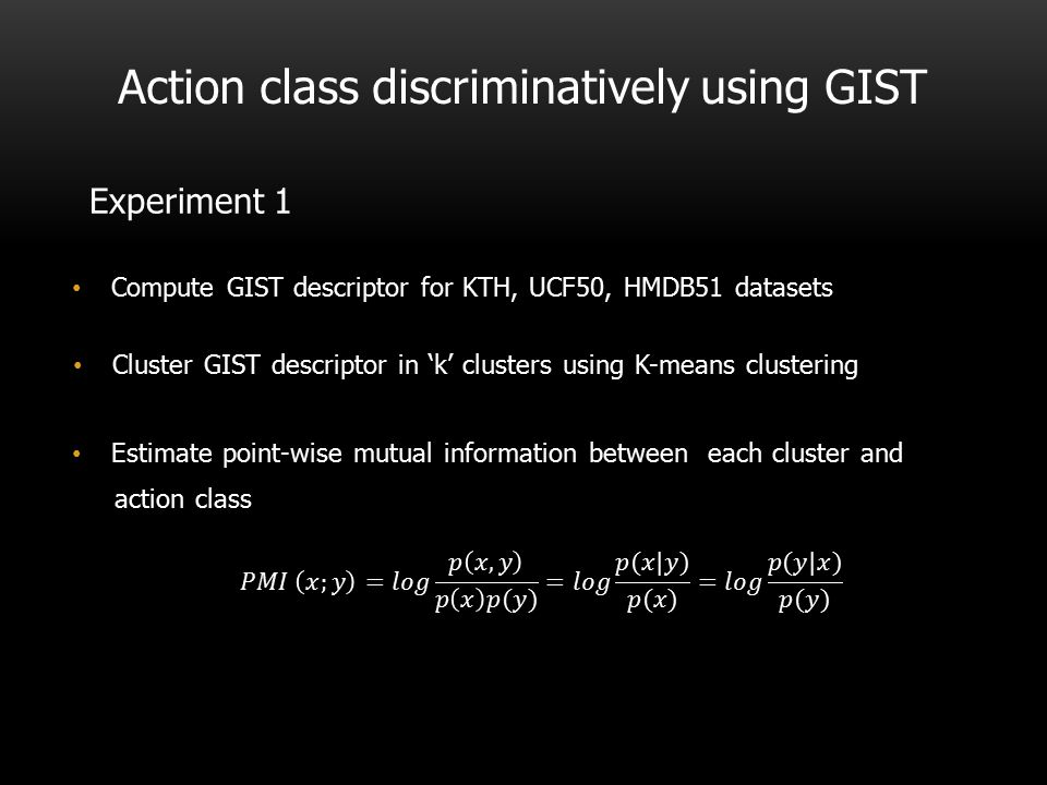 Action class discriminatively using GIST Experiment 1 Compute GIST descriptor for KTH, UCF50, HMDB51 datasets Cluster GIST descriptor in 'k' clusters