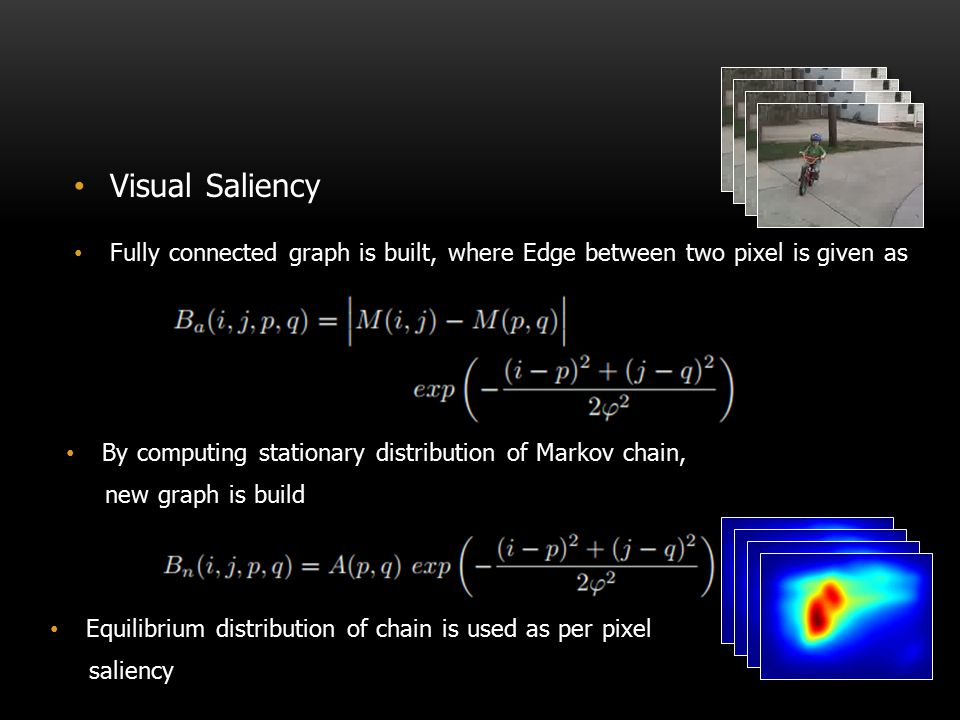 Visual Saliency Fully connected graph is built, where Edge between two pixel is given as By computing stationary distribution of Markov chain, new gra