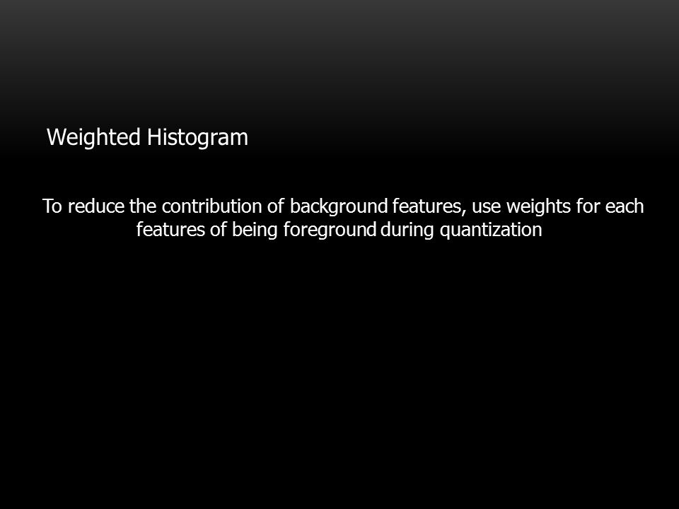 To reduce the contribution of background features, use weights for each features of being foreground during quantization Histogram Weighted Histogram