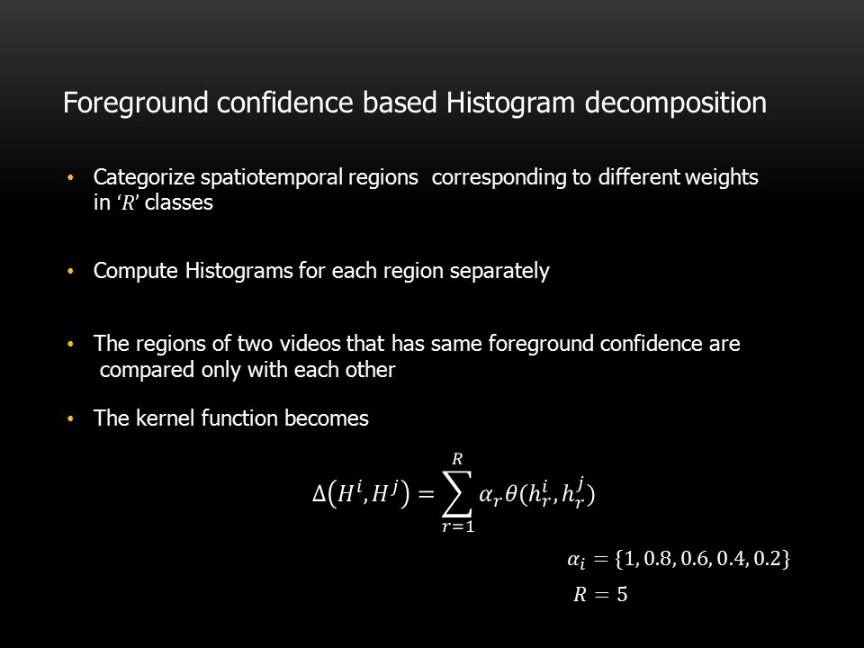 Foreground confidence based Histogram decomposition Compute Histograms for each region separately The regions of two videos that has same foreground c