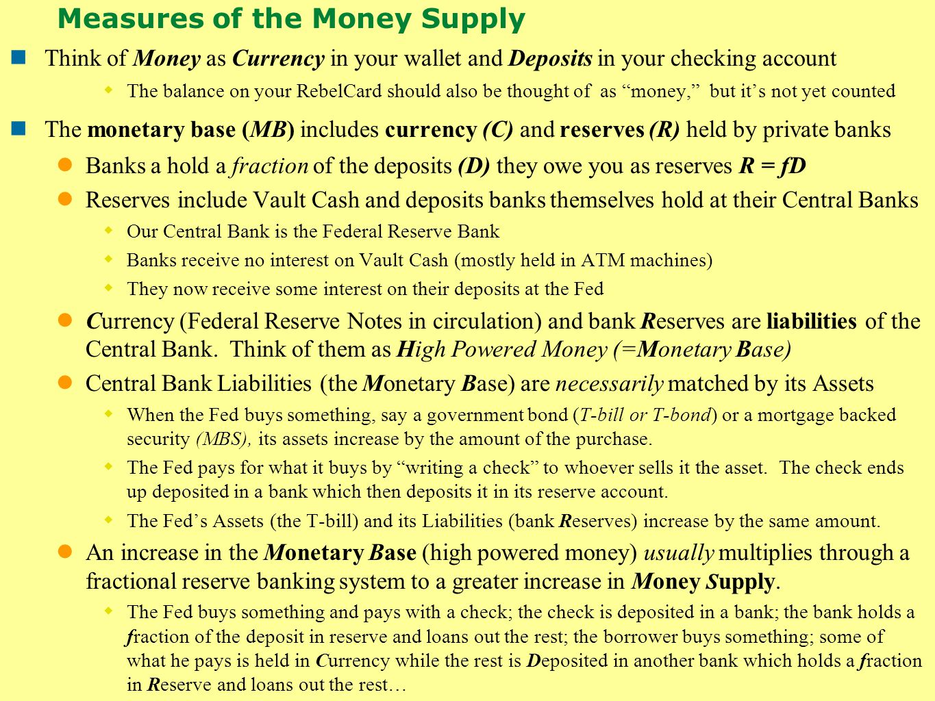 Measures of the Money Supply Think of Money as Currency in your wallet and Deposits in your checking account  The balance on your RebelCard should also be thought of as money, but it's not yet counted The monetary base (MB) includes currency (C) and reserves (R) held by private banks Banks a hold a fraction of the deposits (D) they owe you as reserves R = fD Reserves include Vault Cash and deposits banks themselves hold at their Central Banks  Our Central Bank is the Federal Reserve Bank  Banks receive no interest on Vault Cash (mostly held in ATM machines)  They now receive some interest on their deposits at the Fed Currency (Federal Reserve Notes in circulation) and bank Reserves are liabilities of the Central Bank.