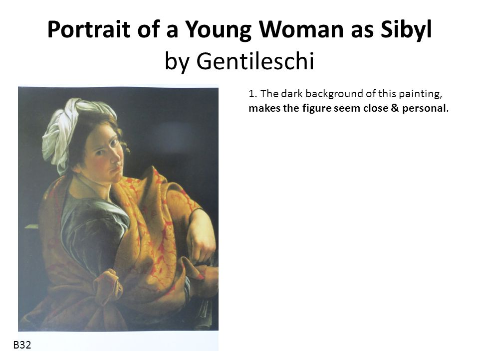 Portrait of a Young Woman as Sibyl by Gentileschi 1. The dark background of this painting, makes the figure seem close & personal. B32