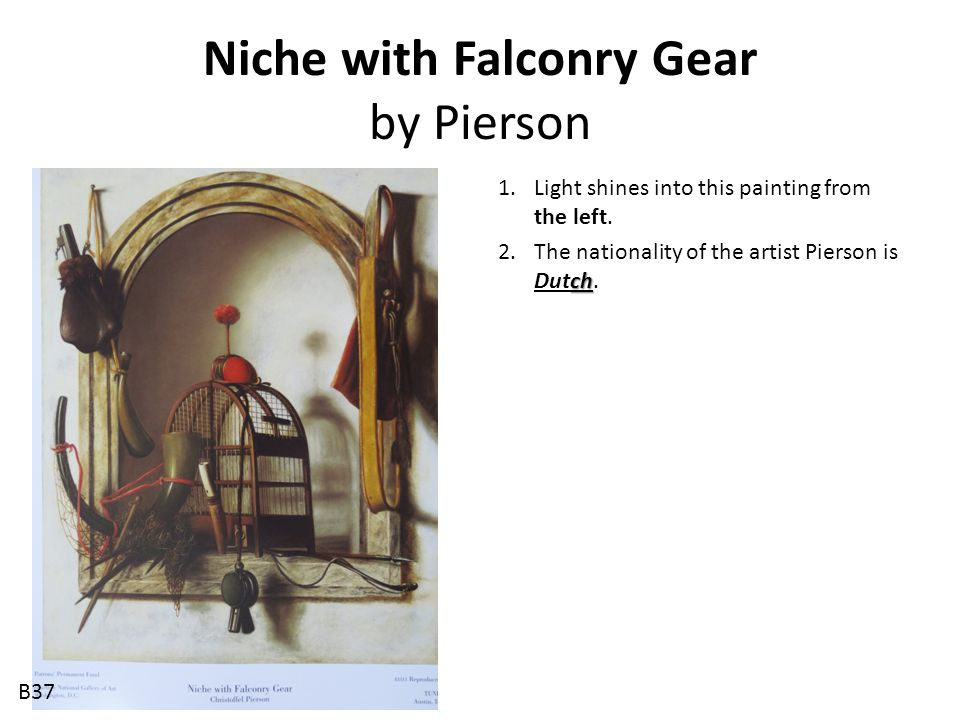Niche with Falconry Gear by Pierson 1.Light shines into this painting from the left. ch 2.The nationality of the artist Pierson is Dutch. B37