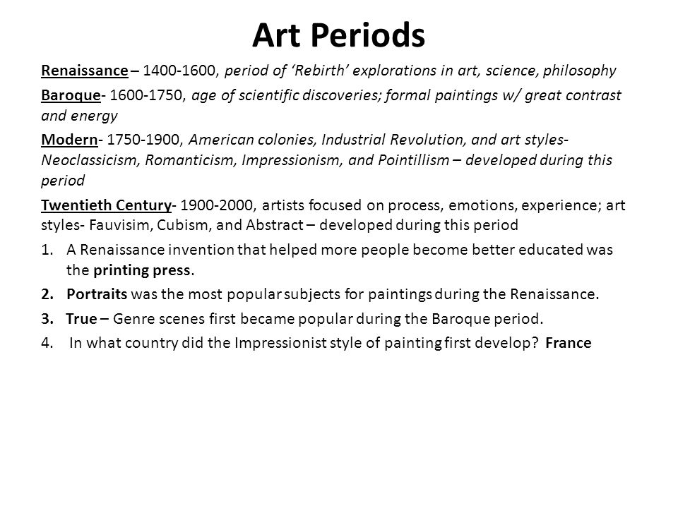 Art Periods Renaissance – 1400-1600, period of 'Rebirth' explorations in art, science, philosophy Baroque- 1600-1750, age of scientific discoveries; formal paintings w/ great contrast and energy Modern- 1750-1900, American colonies, Industrial Revolution, and art styles- Neoclassicism, Romanticism, Impressionism, and Pointillism – developed during this period Twentieth Century- 1900-2000, artists focused on process, emotions, experience; art styles- Fauvisim, Cubism, and Abstract – developed during this period 1.A Renaissance invention that helped more people become better educated was the printing press.