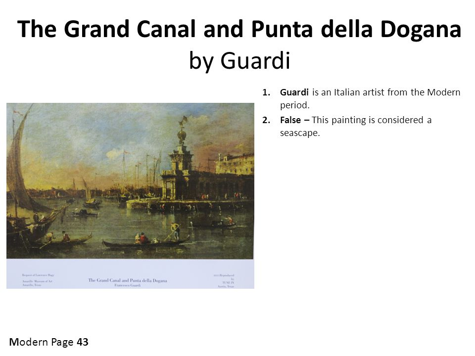The Grand Canal and Punta della Dogana by Guardi 1.Guardi is an Italian artist from the Modern period. 2.False – This painting is considered a seascap