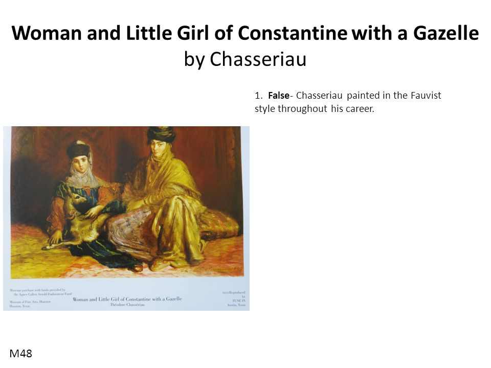 Woman and Little Girl of Constantine with a Gazelle by Chasseriau 1. False- Chasseriau painted in the Fauvist style throughout his career. M48
