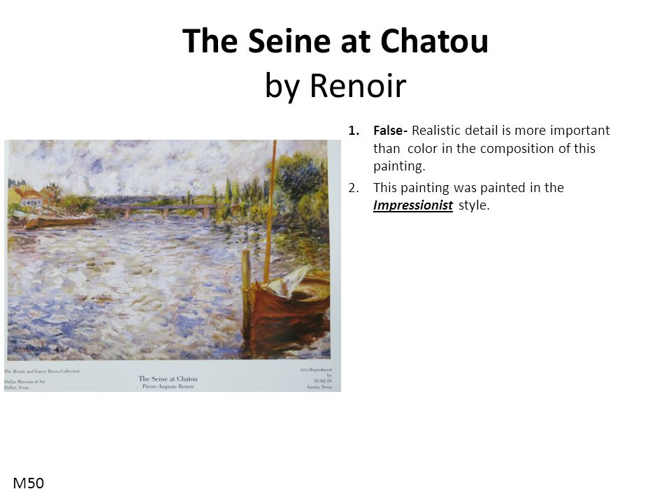 The Seine at Chatou by Renoir 1.False- Realistic detail is more important than color in the composition of this painting. 2.This painting was painted