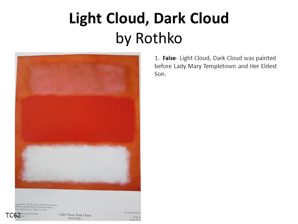 Light Cloud, Dark Cloud by Rothko 1. False- Light Cloud, Dark Cloud was painted before Lady Mary Templetown and Her Eldest Son. TC62