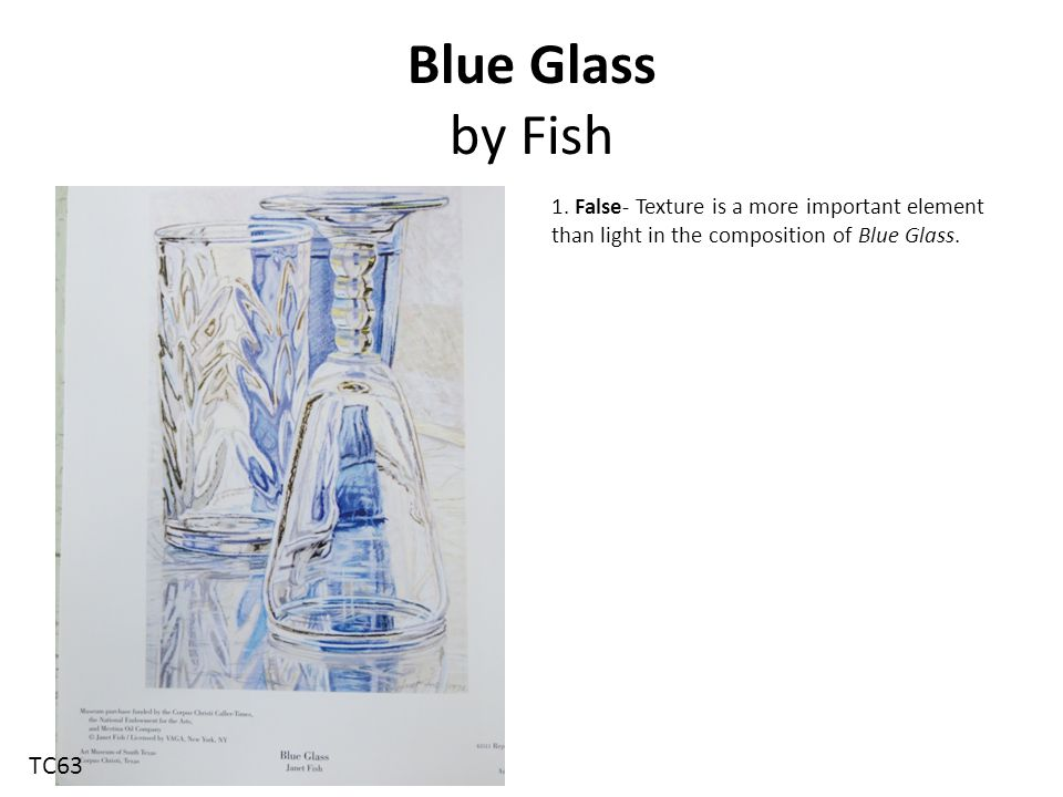 Blue Glass by Fish 1. False- Texture is a more important element than light in the composition of Blue Glass. TC63