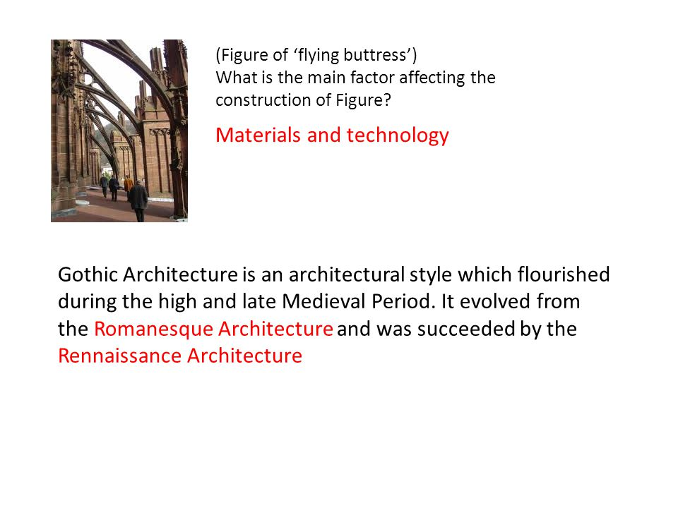 (Figure of 'flying buttress') What is the main factor affecting the construction of Figure? Materials and technology Gothic Architecture is an archite