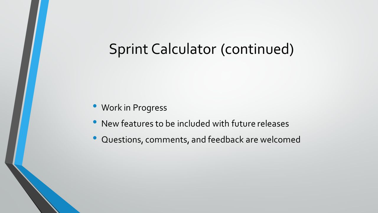 Sprint Calculator (continued) Work in Progress New features to be included with future releases Questions, comments, and feedback are welcomed