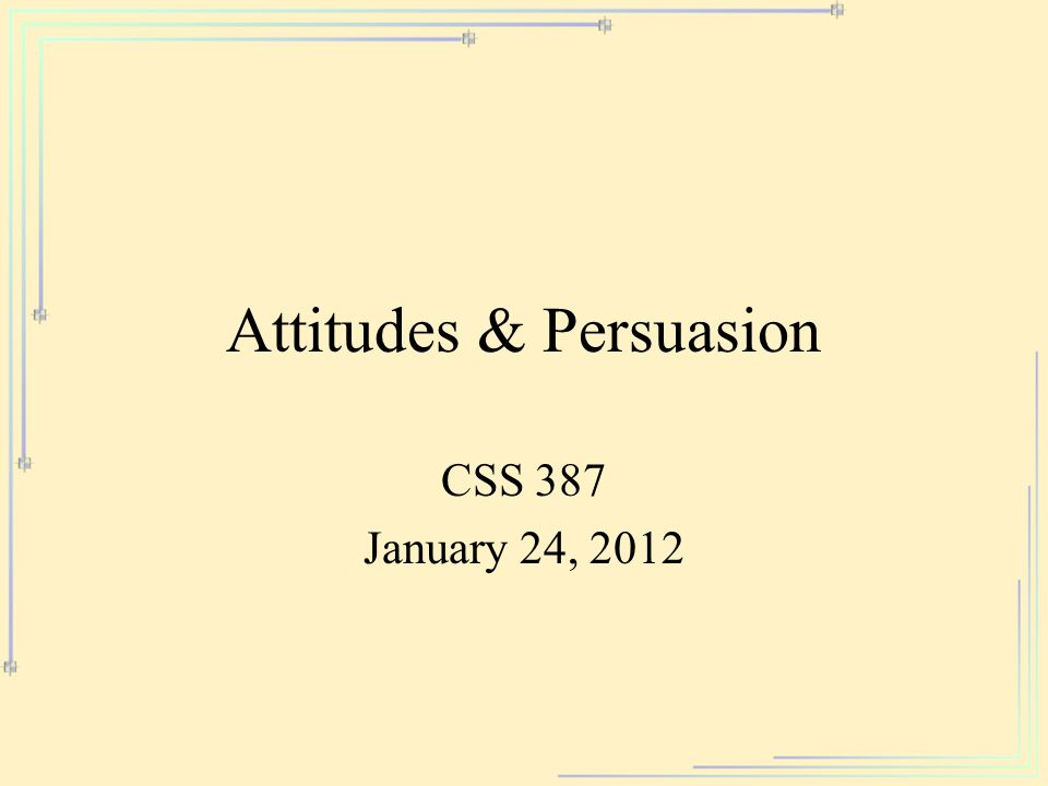 Attitudes & Persuasion CSS 387 January 24, 2012