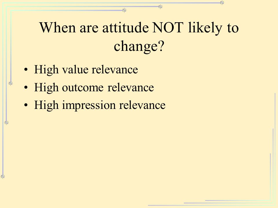 When are attitude NOT likely to change? High value relevance High outcome relevance High impression relevance