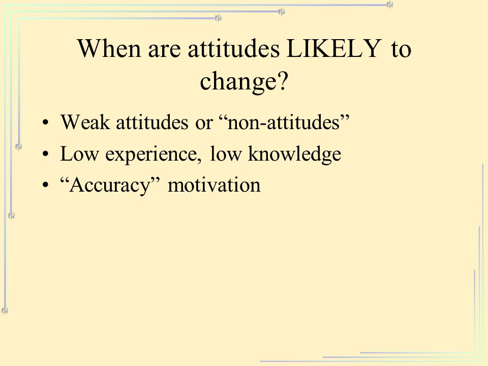 "When are attitudes LIKELY to change? Weak attitudes or ""non-attitudes"" Low experience, low knowledge ""Accuracy"" motivation"