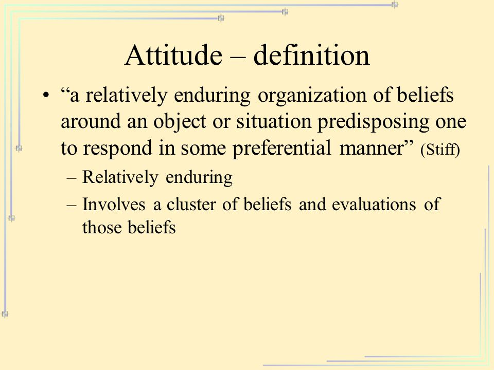 Attitude – definition a relatively enduring organization of beliefs around an object or situation predisposing one to respond in some preferential manner (Stiff) –Relatively enduring –Involves a cluster of beliefs and evaluations of those beliefs