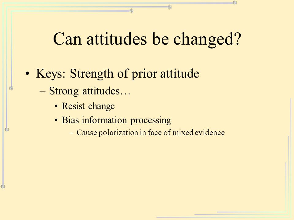 Can attitudes be changed? Keys: Strength of prior attitude –Strong attitudes… Resist change Bias information processing –Cause polarization in face of