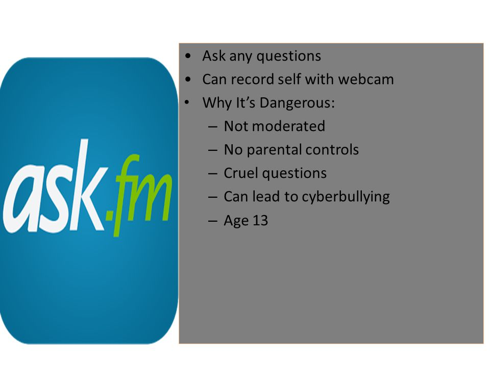 Ask any questions Can record self with webcam Why It's Dangerous: – Not moderated – No parental controls – Cruel questions – Can lead to cyberbullying – Age 13