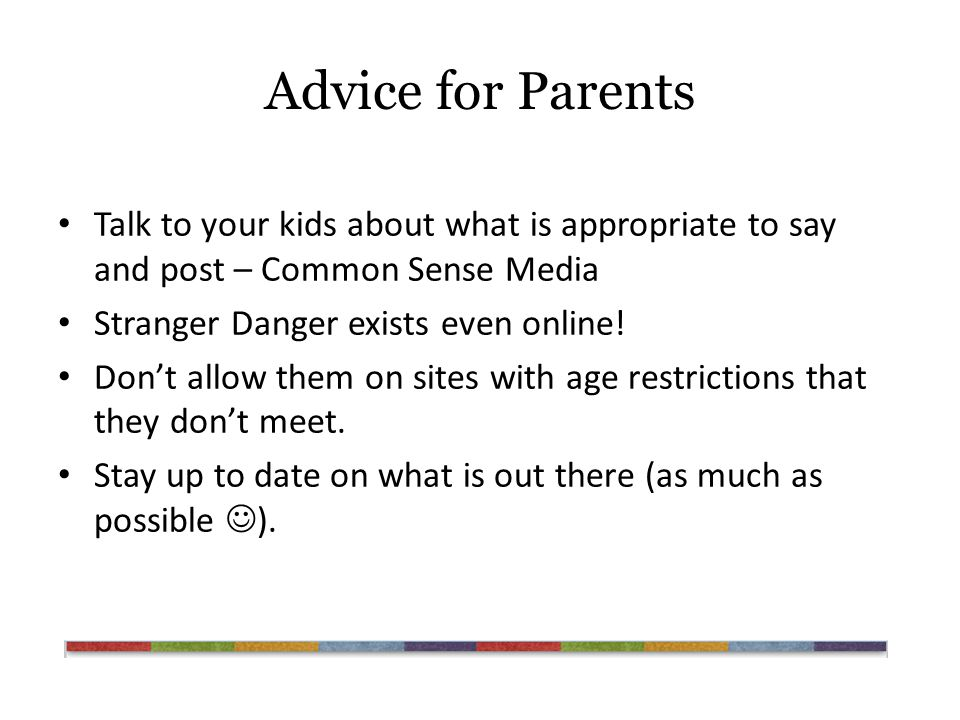 Advice for Parents Talk to your kids about what is appropriate to say and post – Common Sense Media Stranger Danger exists even online.