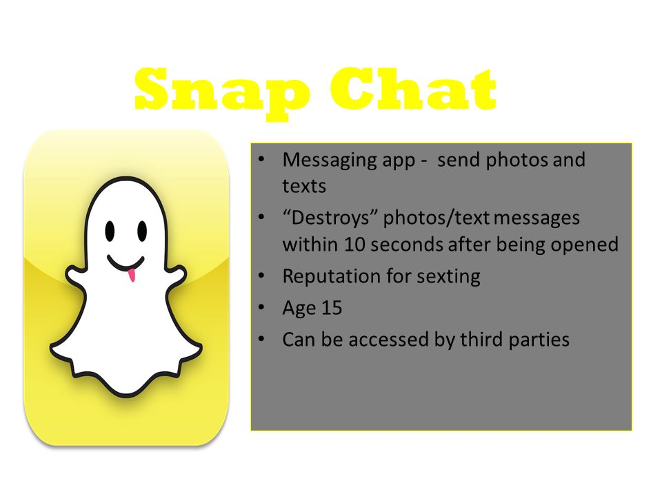 Snap Chat Messaging app - send photos and texts Destroys photos/text messages within 10 seconds after being opened Reputation for sexting Age 15 Can be accessed by third parties