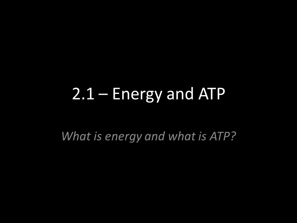 2.1 – Energy and ATP What is energy and what is ATP?