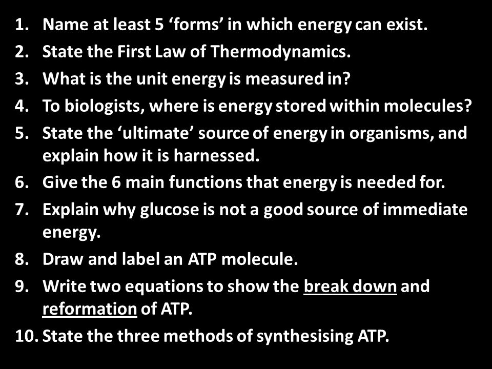 1.Name at least 5 'forms' in which energy can exist. 2.State the First Law of Thermodynamics. 3.What is the unit energy is measured in? 4.To biologist