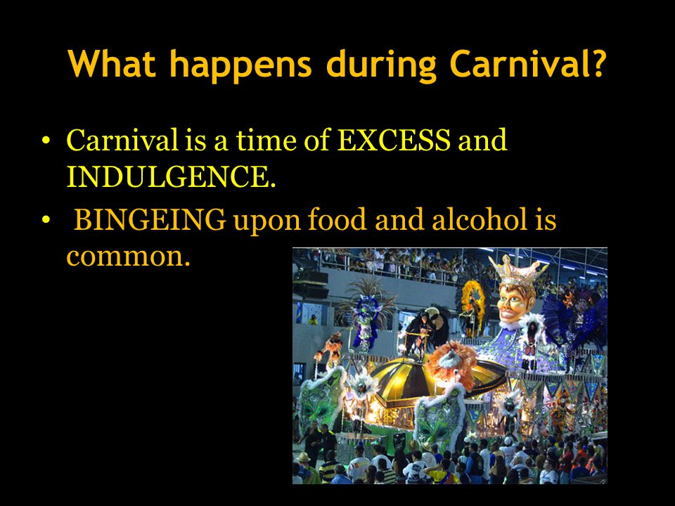 What happens during Carnival. Carnival is a time of EXCESS and INDULGENCE.