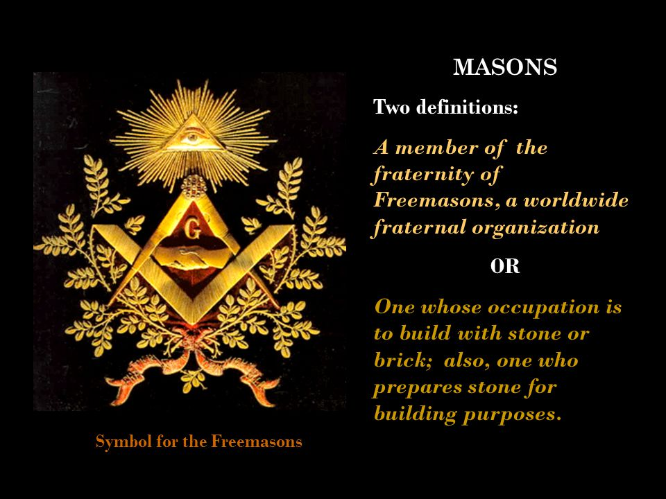 MASONS Two definitions: A member of the fraternity of Freemasons, a worldwide fraternal organization OR One whose occupation is to build with stone or