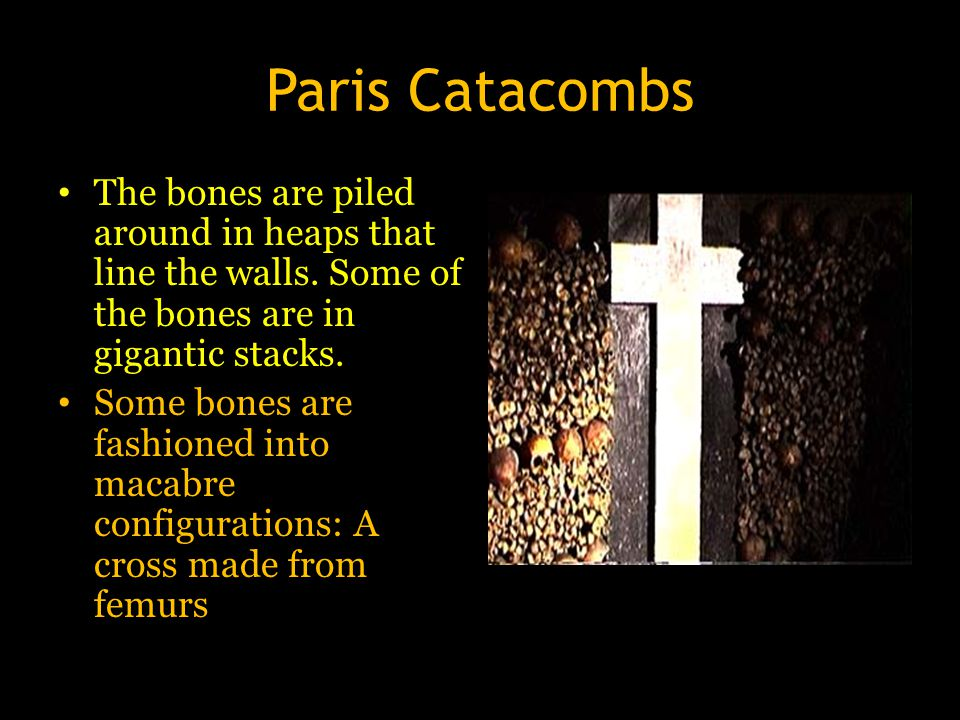 Paris Catacombs The bones are piled around in heaps that line the walls. Some of the bones are in gigantic stacks. Some bones are fashioned into macab
