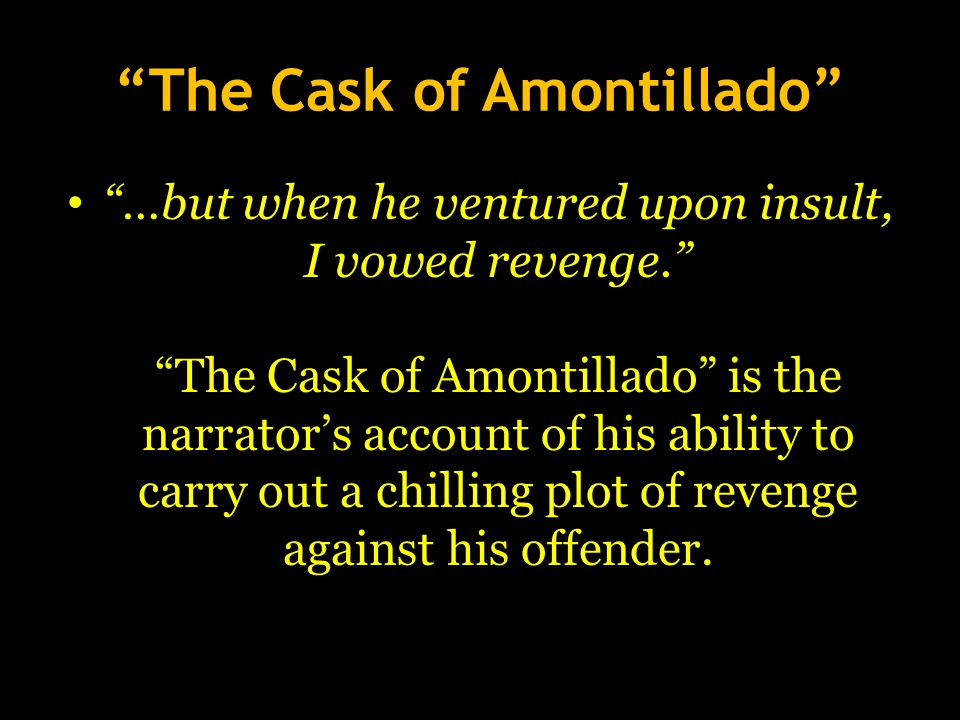 """""""The Cask of Amontillado"""" """"…but when he ventured upon insult, I vowed revenge."""" """"The Cask of Amontillado"""" is the narrator's account of his ability to"""