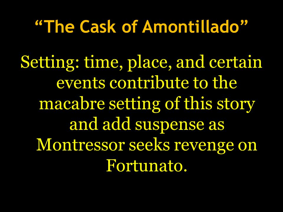 The Cask of Amontillado Setting: time, place, and certain events contribute to the macabre setting of this story and add suspense as Montressor seeks revenge on Fortunato.
